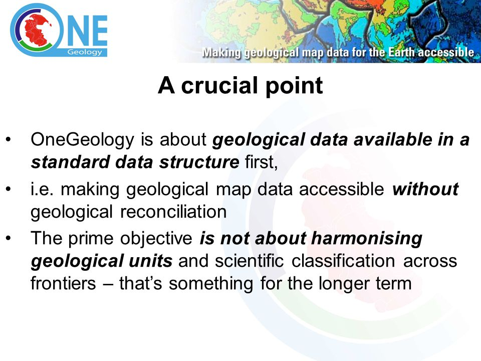 A crucial point OneGeology is about geological data available in a standard data structure first, i.e. making geological map data accessible without g