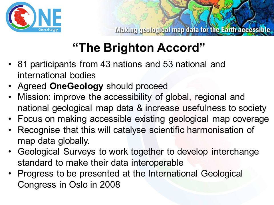 The Brighton Accord 81 participants from 43 nations and 53 national and international bodies Agreed OneGeology should proceed Mission: improve the acc