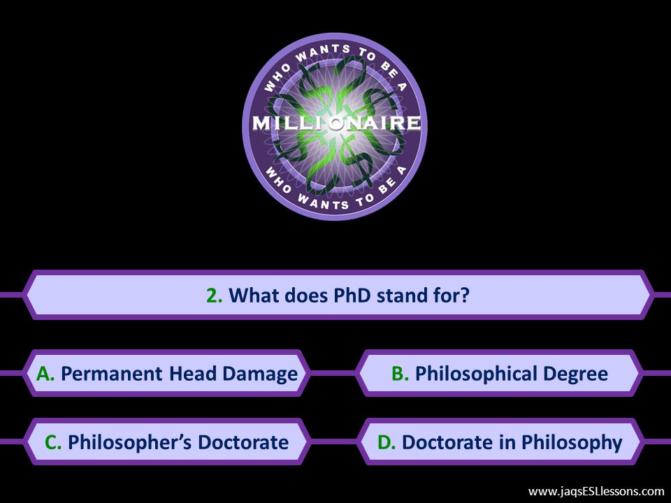 2.What does PhD stand for. A. Permanent Head DamageB.