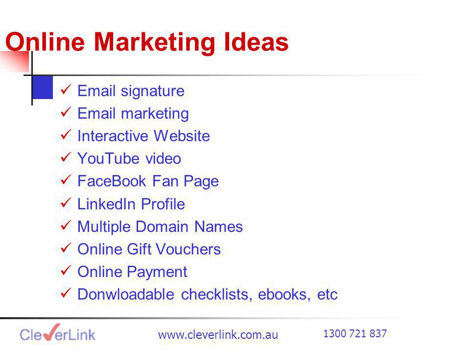 Online Marketing Ideas  signature  marketing Interactive Website YouTube video FaceBook Fan Page LinkedIn Profile Multiple Domain Names Online Gift Vouchers Online Payment Donwloadable checklists, ebooks, etc