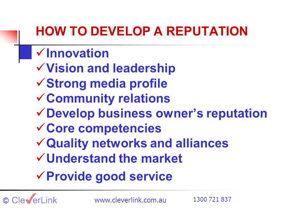 HOW TO DEVELOP A REPUTATION Innovation Vision and leadership Strong media profile Community relations Develop business owners reputation Core competencies Quality networks and alliances Understand the market Provide good service ©