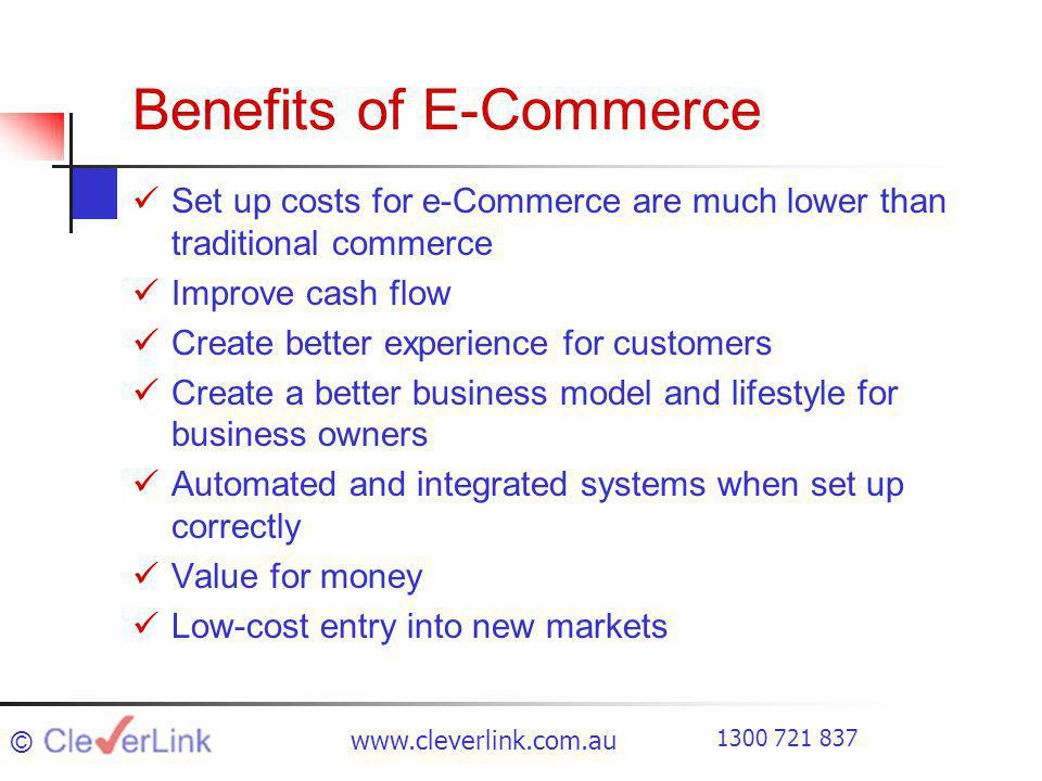 Benefits of E-Commerce Set up costs for e-Commerce are much lower than traditional commerce Improve cash flow Create better experience for customers Create a better business model and lifestyle for business owners Automated and integrated systems when set up correctly Value for money Low-cost entry into new markets ©