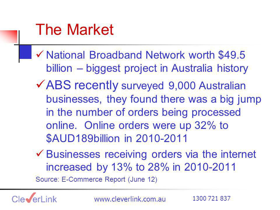 The Market National Broadband Network worth $49.5 billion – biggest project in Australia history ABS recently surveyed 9,000 Australian businesses, they found there was a big jump in the number of orders being processed online.