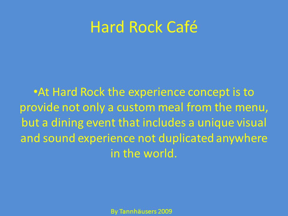 Hard Rock Café At Hard Rock the experience concept is to provide not only a custom meal from the menu, but a dining event that includes a unique visual and sound experience not duplicated anywhere in the world.
