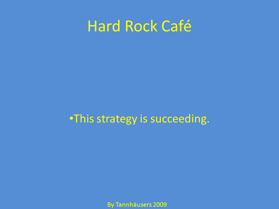 Hard Rock Café This strategy is succeeding. By Tannhäusers 2009