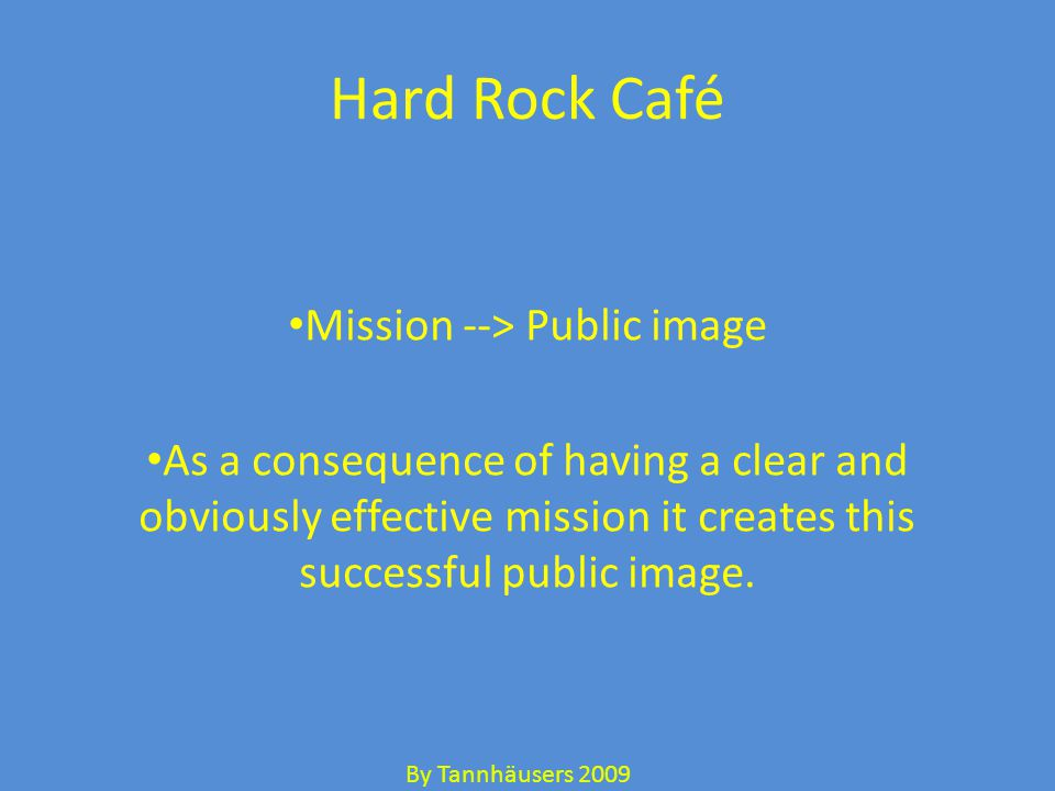 Hard Rock Café Mission --> Public image As a consequence of having a clear and obviously effective mission it creates this successful public image.