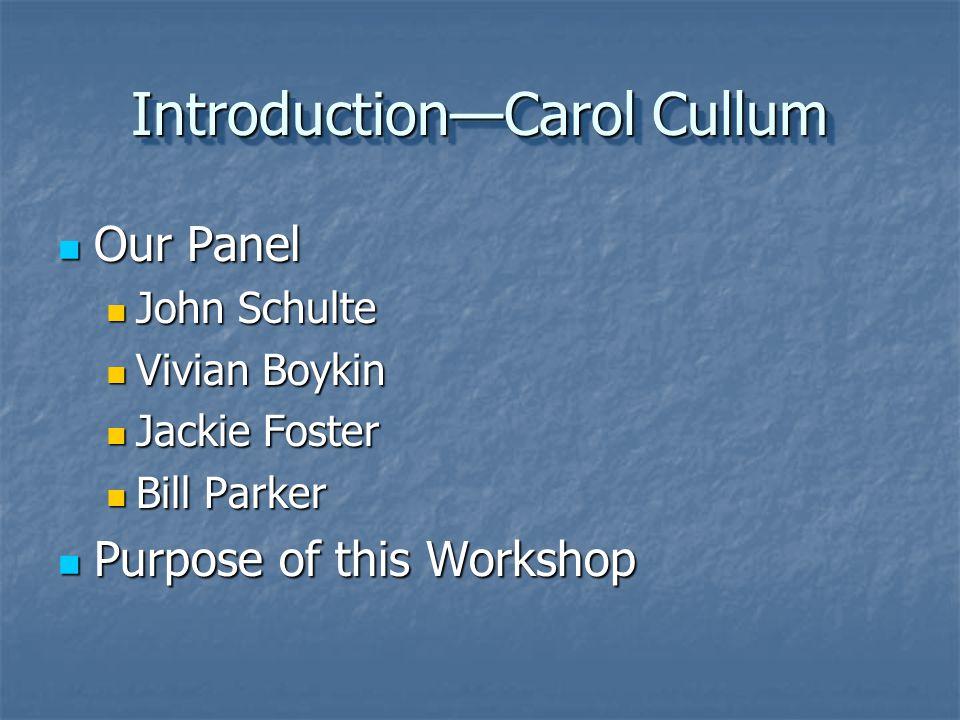 IntroductionCarol Cullum Our Panel Our Panel John Schulte John Schulte Vivian Boykin Vivian Boykin Jackie Foster Jackie Foster Bill Parker Bill Parker Purpose of this Workshop Purpose of this Workshop