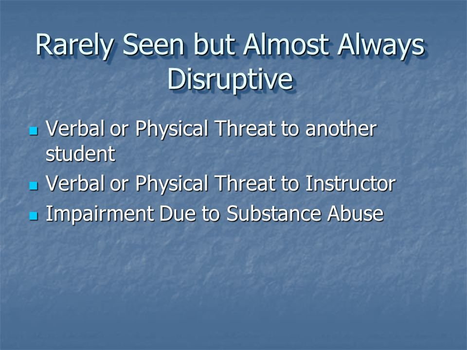 Rarely Seen but Almost Always Disruptive Verbal or Physical Threat to another student Verbal or Physical Threat to another student Verbal or Physical Threat to Instructor Verbal or Physical Threat to Instructor Impairment Due to Substance Abuse Impairment Due to Substance Abuse