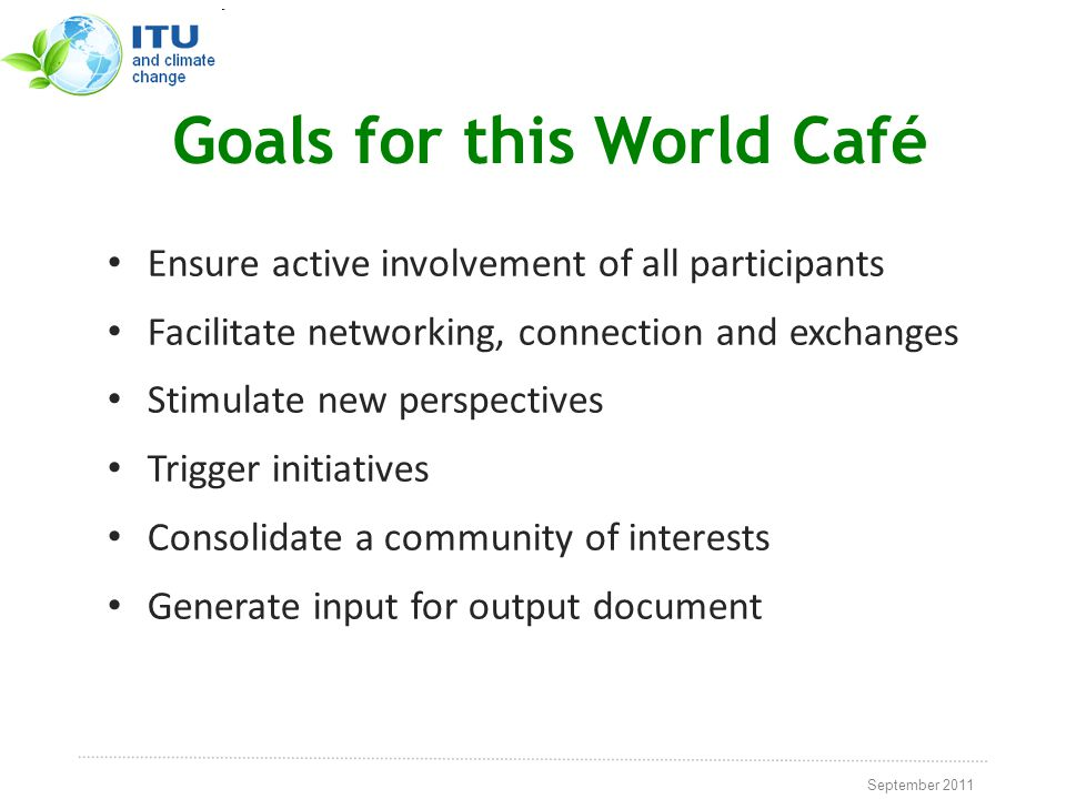 September 2011 Goals for this World Café Ensure active involvement of all participants Facilitate networking, connection and exchanges Stimulate new perspectives Trigger initiatives Consolidate a community of interests Generate input for output document