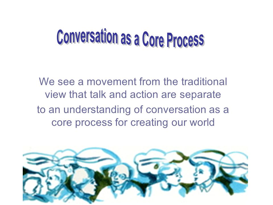 We see a movement from the traditional view that talk and action are separate to an understanding of conversation as a core process for creating our world