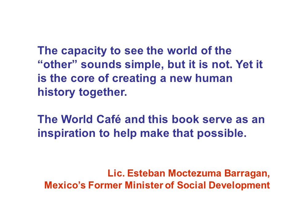 The capacity to see the world of the other sounds simple, but it is not. Yet it is the core of creating a new human history together. The World Café a
