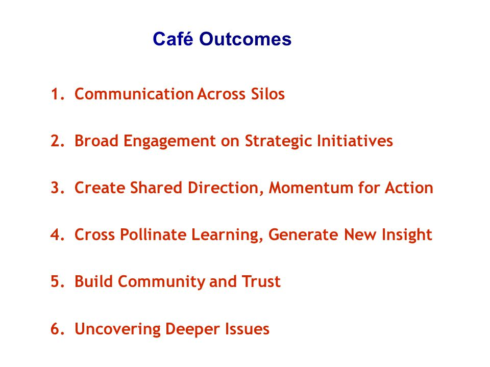 Café Outcomes 1.Communication Across Silos 2.Broad Engagement on Strategic Initiatives 3.Create Shared Direction, Momentum for Action 4.Cross Pollinat