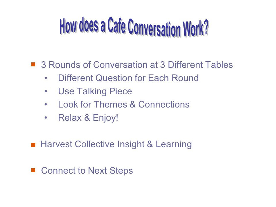 3 Rounds of Conversation at 3 Different Tables Different Question for Each Round Use Talking Piece Look for Themes & Connections Relax & Enjoy.