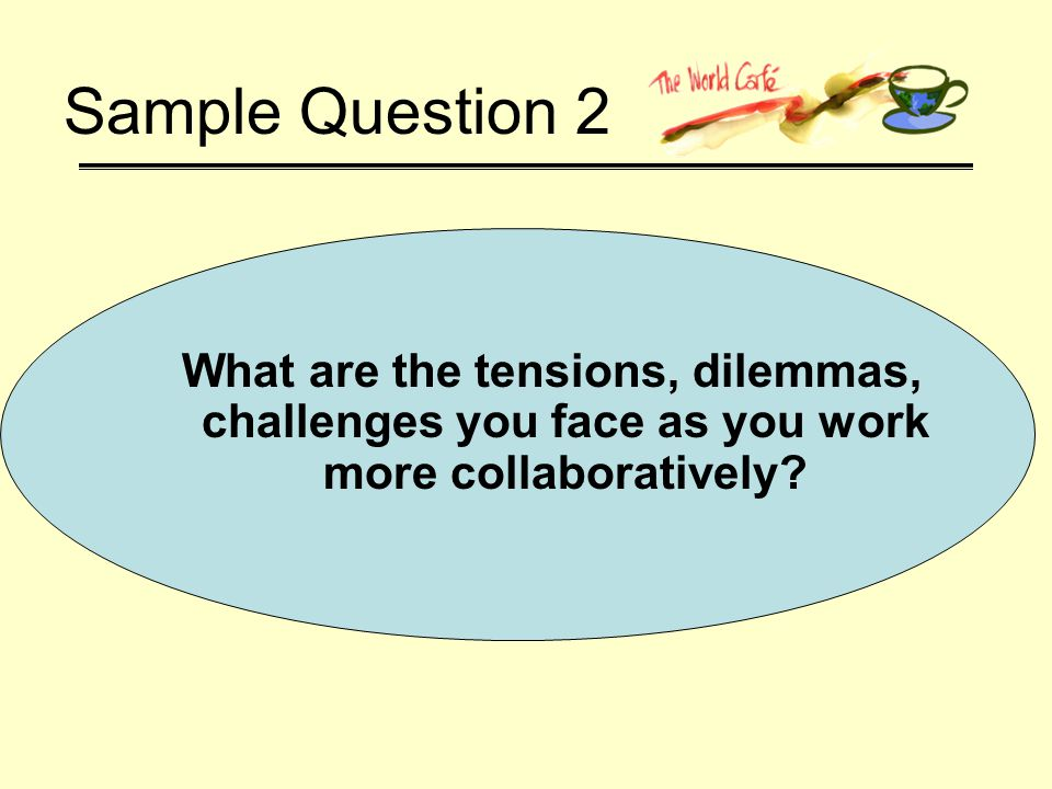 Sample Question 2 What are the tensions, dilemmas, challenges you face as you work more collaboratively