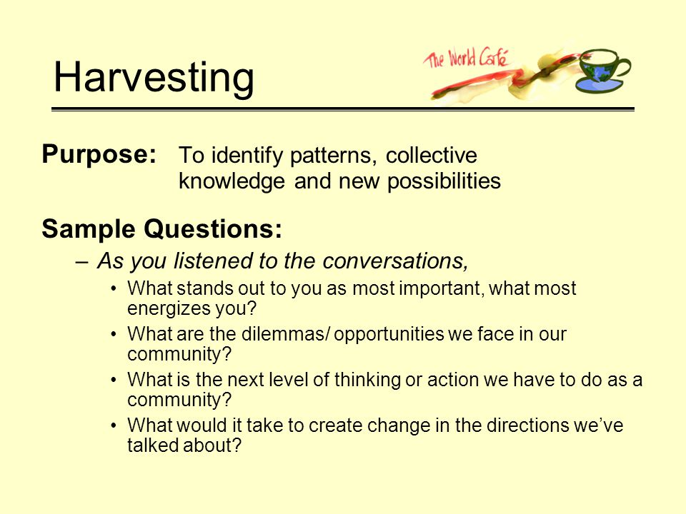 Harvesting Purpose: To identify patterns, collective knowledge and new possibilities Sample Questions: –As you listened to the conversations, What stands out to you as most important, what most energizes you.