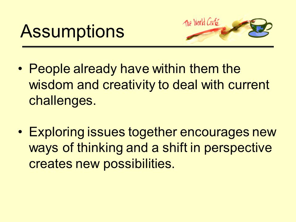 Purpose of the World Café Generate input, share knowledge, stimulate innovative thinking, explore action possibilities Create a dense web of connections in a short period of time as threads of conversation reveal new patterns