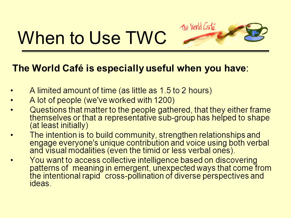 When to Use TWC The World Café is especially useful when you have: A limited amount of time (as little as 1.5 to 2 hours) A lot of people (we ve worked with 1200) Questions that matter to the people gathered, that they either frame themselves or that a representative sub-group has helped to shape (at least initially) The intention is to build community, strengthen relationships and engage everyone s unique contribution and voice using both verbal and visual modalities (even the timid or less verbal ones).