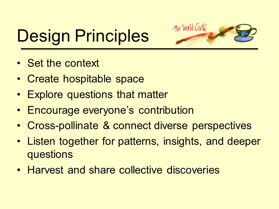 Design Principles Set the context Create hospitable space Explore questions that matter Encourage everyones contribution Cross-pollinate & connect diverse perspectives Listen together for patterns, insights, and deeper questions Harvest and share collective discoveries