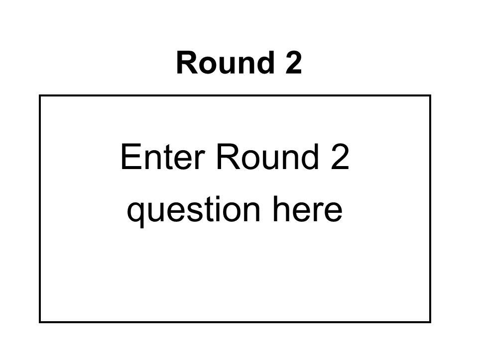 Round 2 Enter Round 2 question here