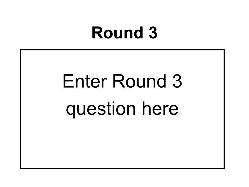 Round 3 Enter Round 3 question here