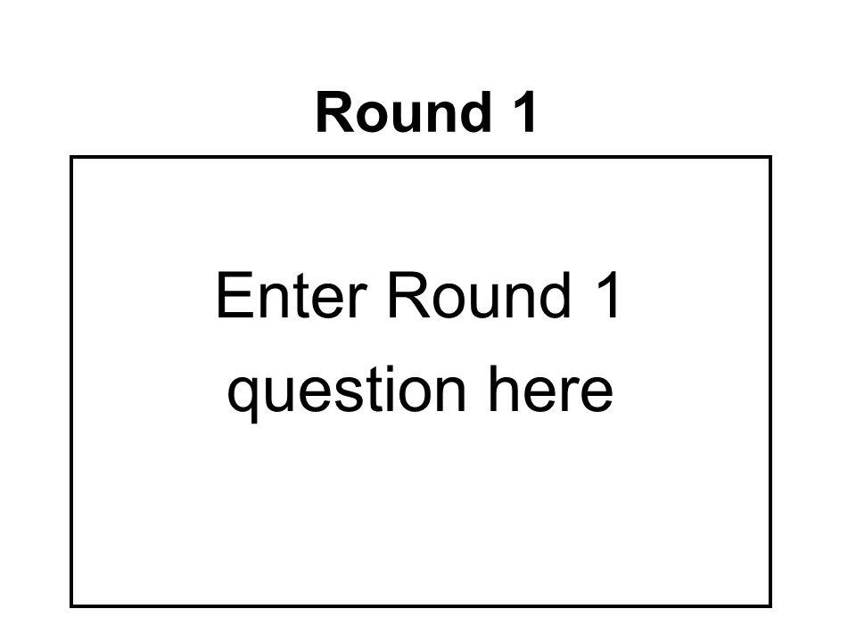 Round 1 Enter Round 1 question here