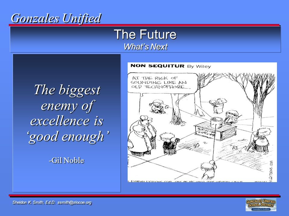 Sheldon K. Smith, Ed.D. ssmith@slocoe.org The biggest enemy of excellence is good enough -Gil Noble The Future Whats Next Gonzales Unified