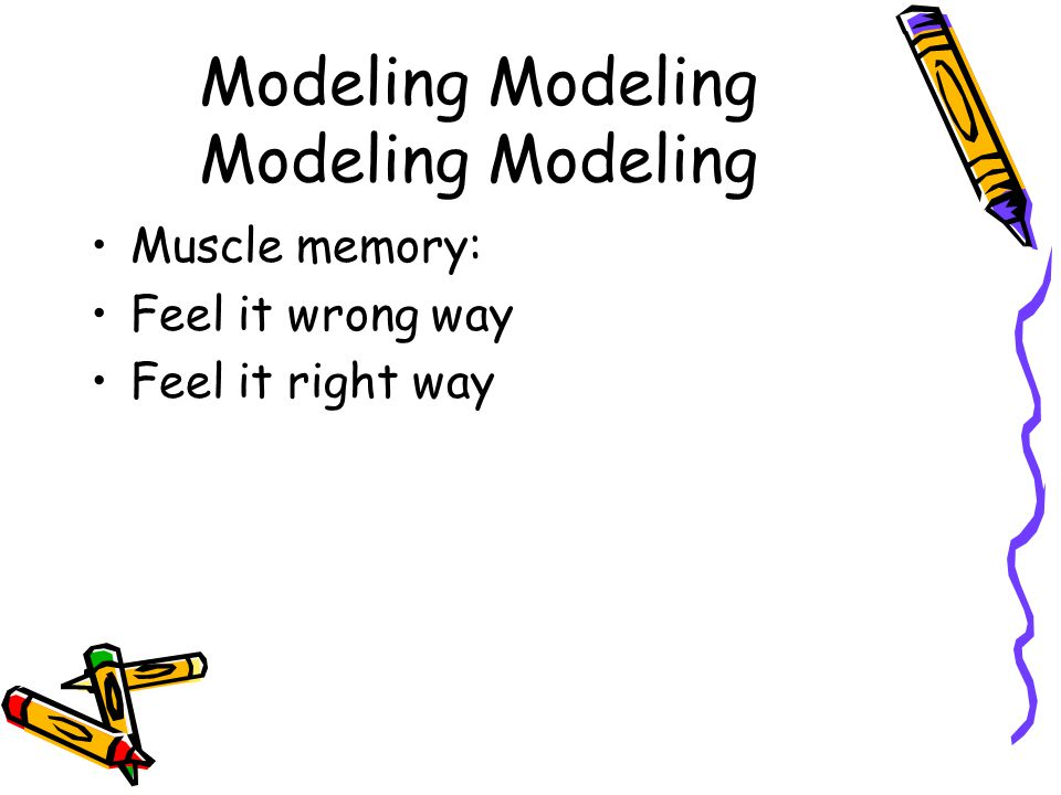 Modeling Modeling Muscle memory: Feel it wrong way Feel it right way