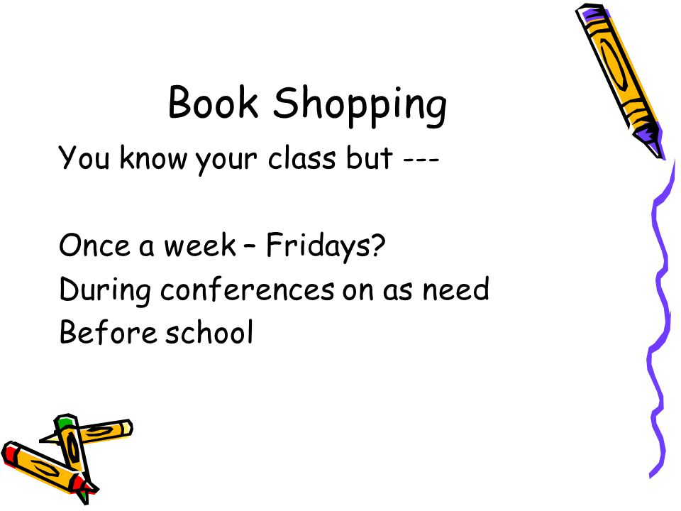 Book Shopping You know your class but --- Once a week – Fridays.