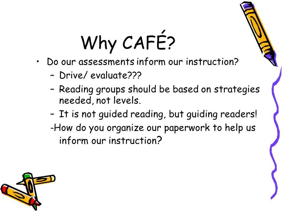 Why CAFÉ. Do our assessments inform our instruction.