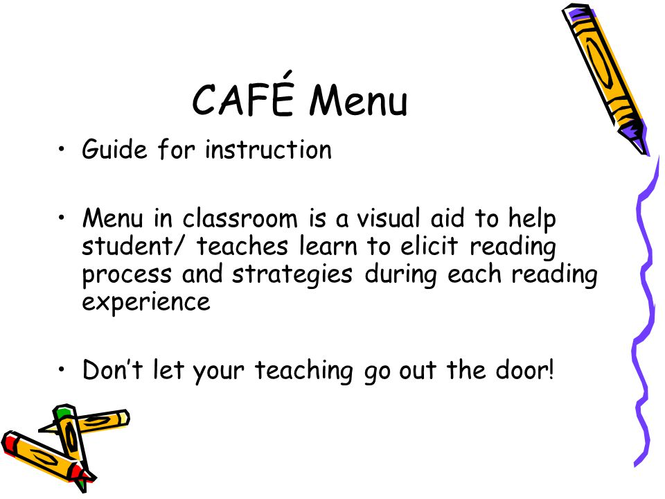 CAFÉ Menu Guide for instruction Menu in classroom is a visual aid to help student/ teaches learn to elicit reading process and strategies during each reading experience Dont let your teaching go out the door!