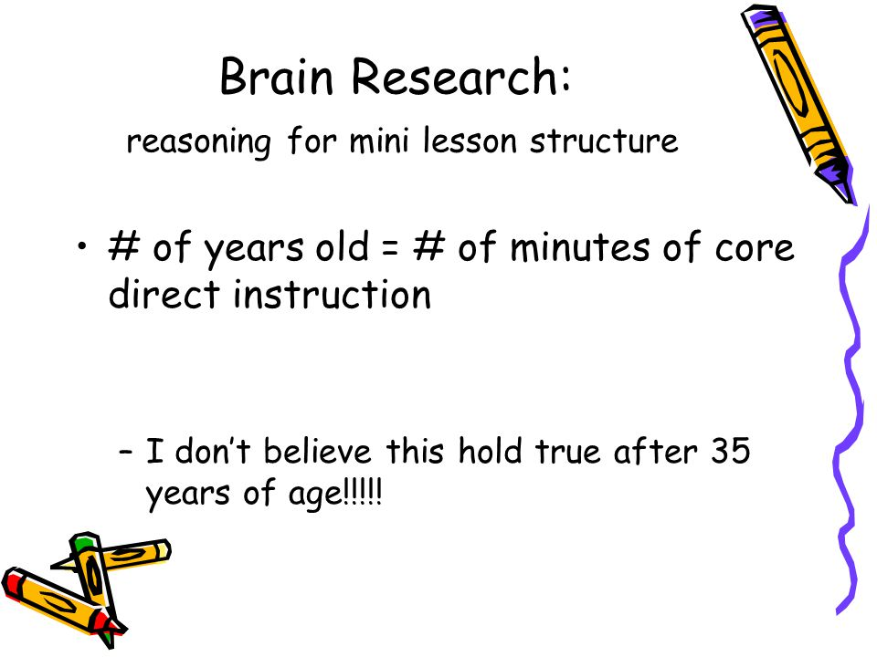 Brain Research: reasoning for mini lesson structure # of years old = # of minutes of core direct instruction –I dont believe this hold true after 35 years of age!!!!!