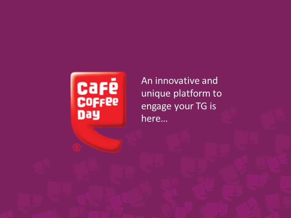 Read on to find out how… Café Coffee Day An all new Media to connect with your TG