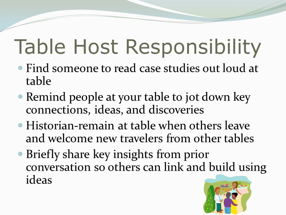 Table Host Responsibility Find someone to read case studies out loud at table Remind people at your table to jot down key connections, ideas, and discoveries Historian-remain at table when others leave and welcome new travelers from other tables Briefly share key insights from prior conversation so others can link and build using ideas