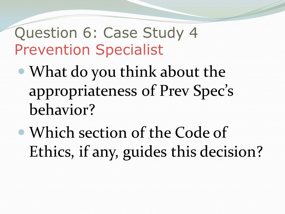 Question 6: Case Study 4 Prevention Specialist What do you think about the appropriateness of Prev Specs behavior.