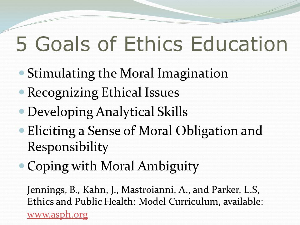 5 Goals of Ethics Education Stimulating the Moral Imagination Recognizing Ethical Issues Developing Analytical Skills Eliciting a Sense of Moral Obligation and Responsibility Coping with Moral Ambiguity Jennings, B., Kahn, J., Mastroianni, A., and Parker, L.S, Ethics and Public Health: Model Curriculum, available: www.asph.org www.asph.org