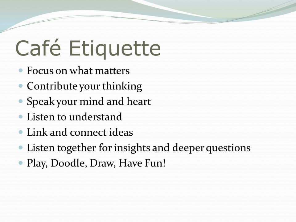 Café Etiquette Focus on what matters Contribute your thinking Speak your mind and heart Listen to understand Link and connect ideas Listen together for insights and deeper questions Play, Doodle, Draw, Have Fun!