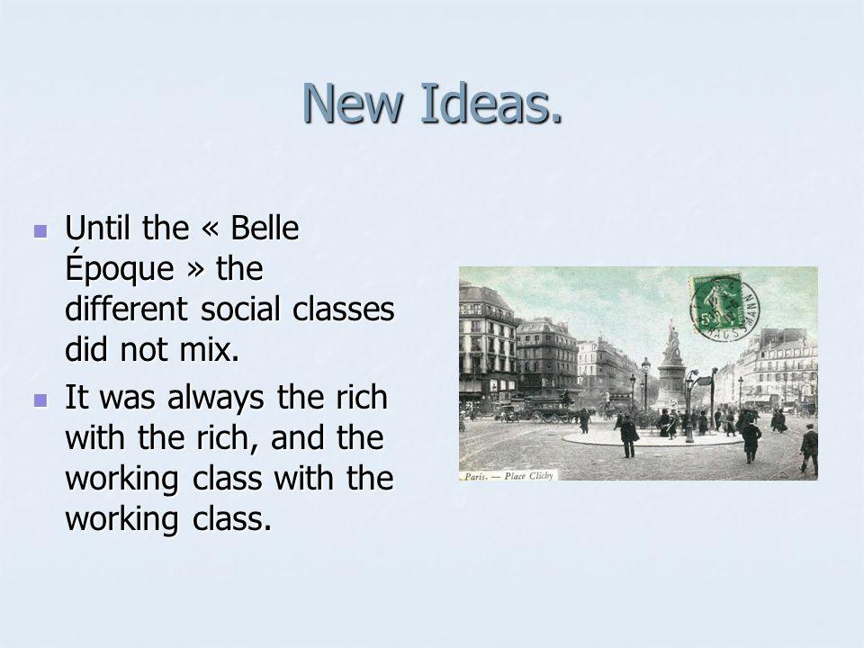 New Ideas. Until the « Belle Époque » the different social classes did not mix. Until the « Belle Époque » the different social classes did not mix. I