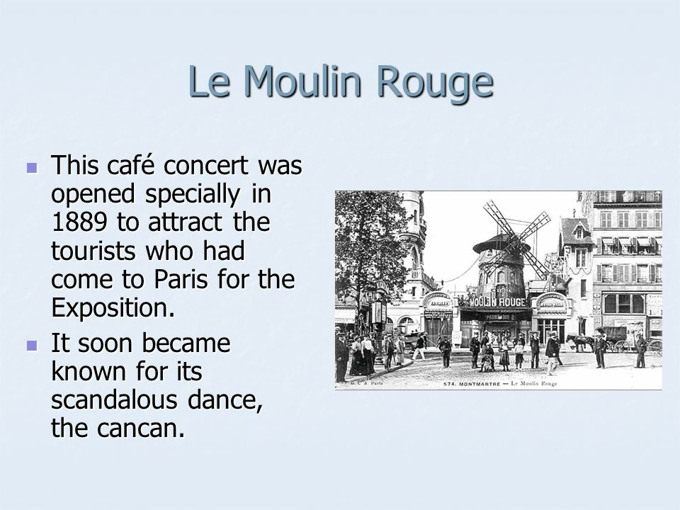 Le Moulin Rouge This café concert was opened specially in 1889 to attract the tourists who had come to Paris for the Exposition.
