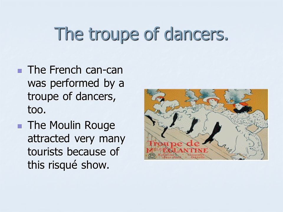 The troupe of dancers. The French can-can was performed by a troupe of dancers, too.