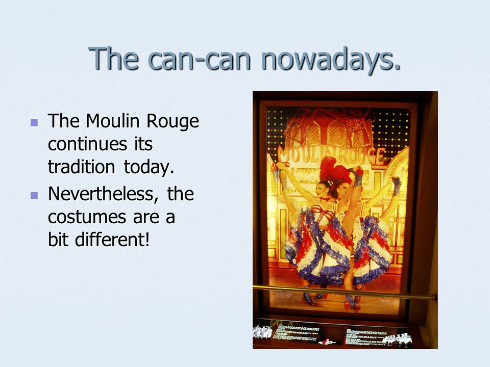 The can-can nowadays. The Moulin Rouge continues its tradition today.