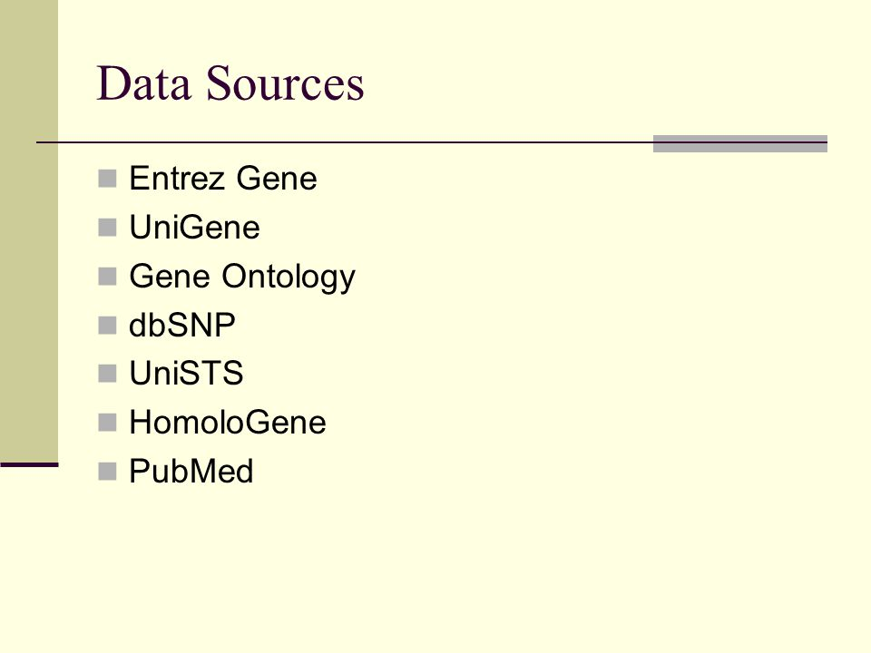 Data Sources Entrez Gene UniGene Gene Ontology dbSNP UniSTS HomoloGene PubMed
