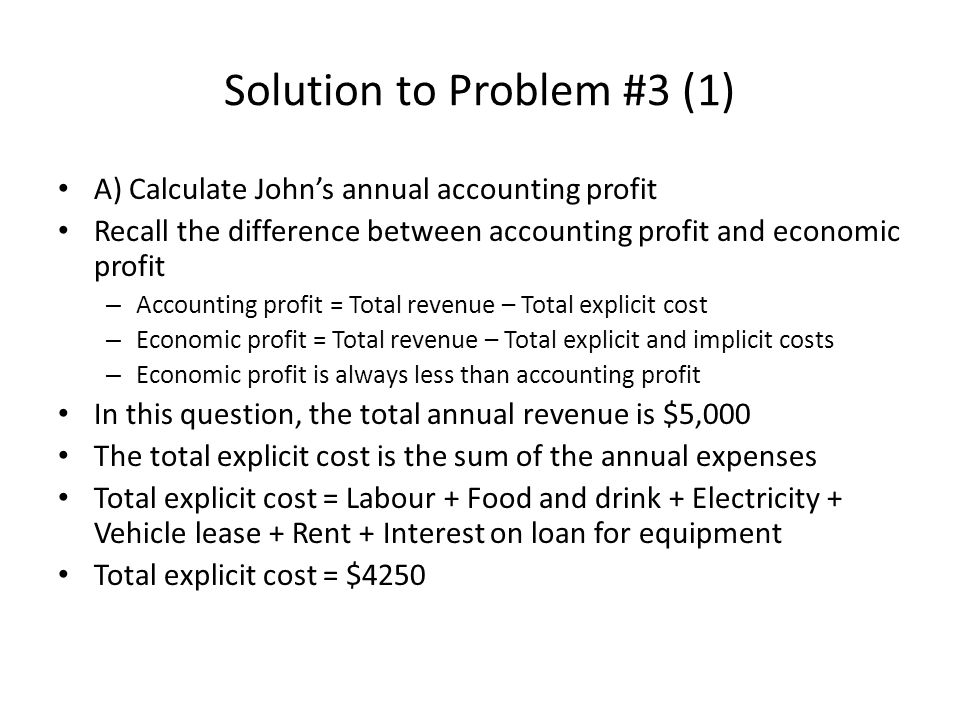 Solution to Problem #3 (1) A) Calculate Johns annual accounting profit Recall the difference between accounting profit and economic profit – Accountin