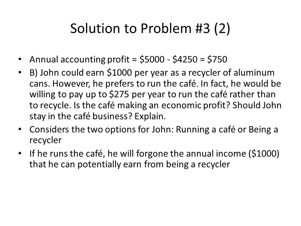 Solution to Problem #3 (2) Annual accounting profit = $5000 - $4250 = $750 B) John could earn $1000 per year as a recycler of aluminum cans. However,