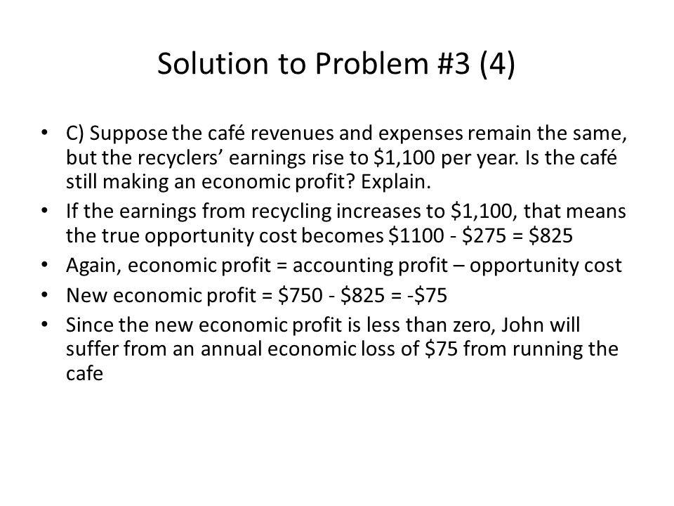 Solution to Problem #3 (4) C) Suppose the café revenues and expenses remain the same, but the recyclers earnings rise to $1,100 per year. Is the café