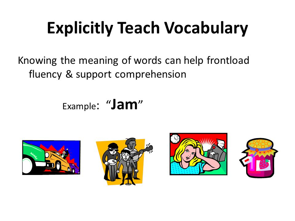 Explicitly Teach Vocabulary Knowing the meaning of words can help frontload fluency & support comprehension Example : Jam