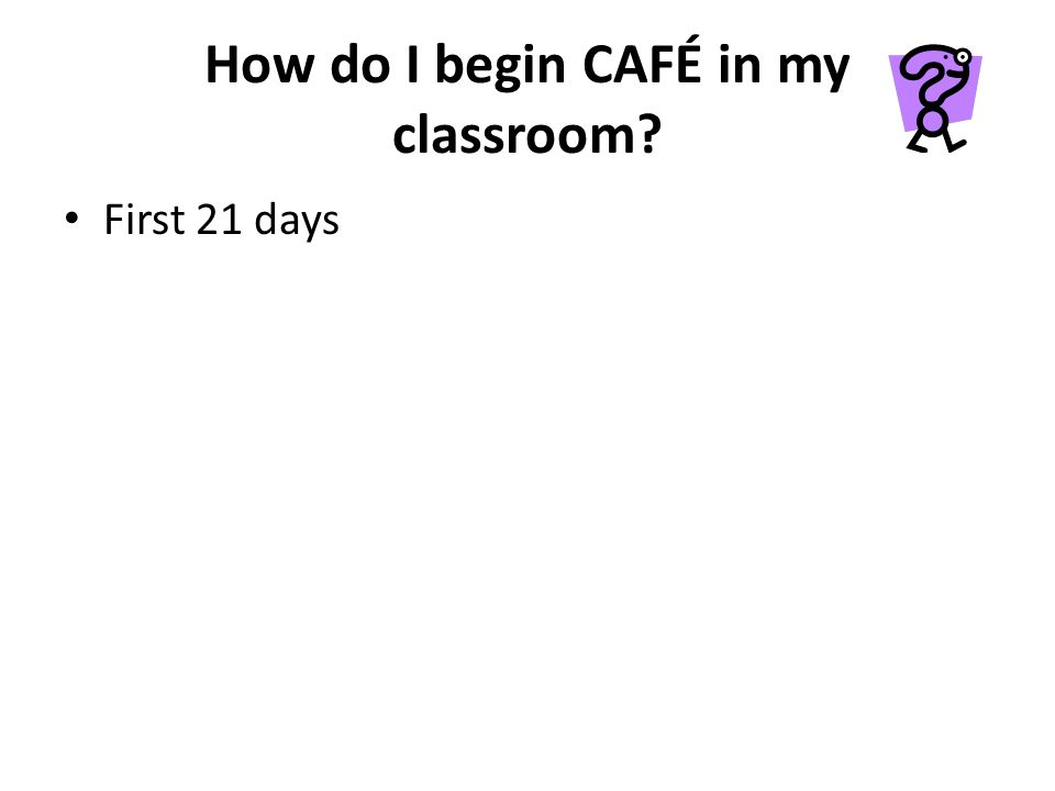 How do I begin CAFÉ in my classroom? First 21 days