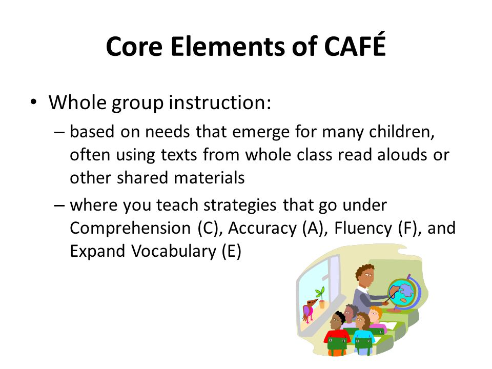 Core Elements of CAFÉ Whole group instruction: – based on needs that emerge for many children, often using texts from whole class read alouds or other shared materials – where you teach strategies that go under Comprehension (C), Accuracy (A), Fluency (F), and Expand Vocabulary (E)