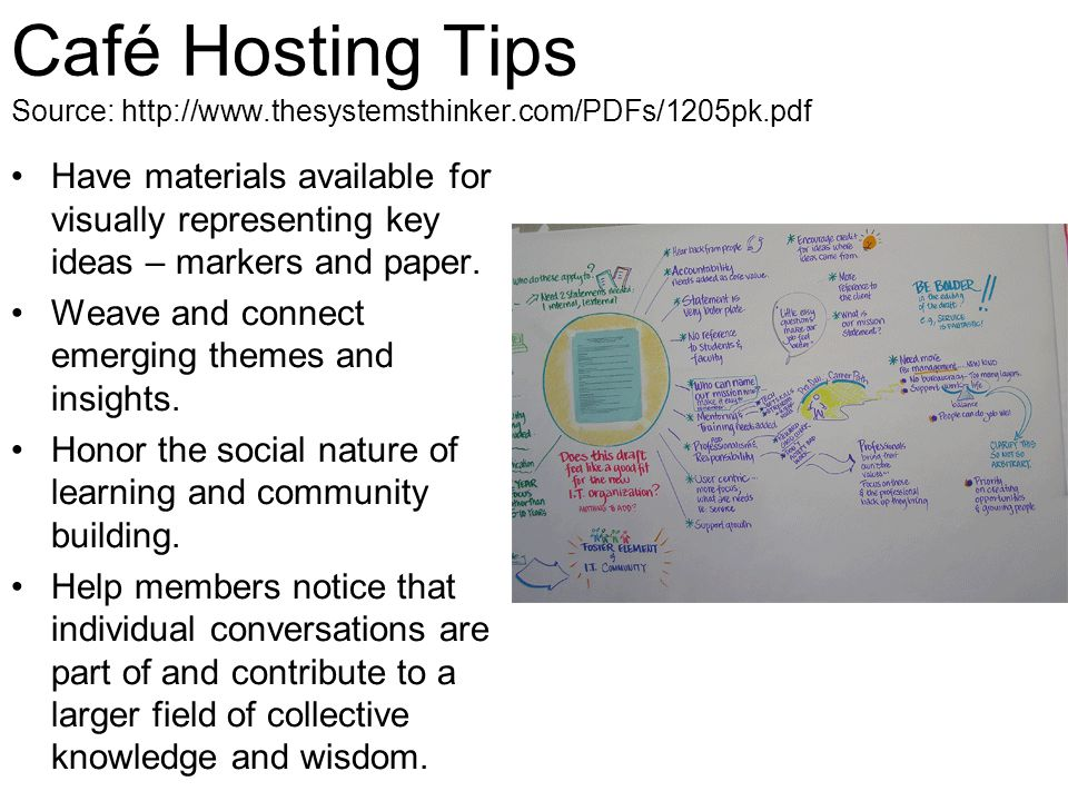 Café Hosting Tips Source: http://www.thesystemsthinker.com/PDFs/1205pk.pdf Have materials available for visually representing key ideas – markers and paper.