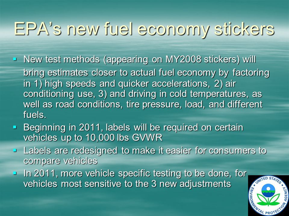 EPAs new fuel economy stickers New test methods (appearing on MY2008 stickers) will bring estimates closer to actual fuel economy by factoring in 1) high speeds and quicker accelerations, 2) air conditioning use, 3) and driving in cold temperatures, as well as road conditions, tire pressure, load, and different fuels.