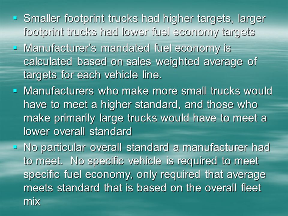 Smaller footprint trucks had higher targets, larger footprint trucks had lower fuel economy targets Smaller footprint trucks had higher targets, larger footprint trucks had lower fuel economy targets Manufacturers mandated fuel economy is calculated based on sales weighted average of targets for each vehicle line.